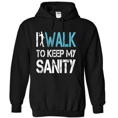 I WALK to keep my SANITY [Hot] - #summer tee #hoodie and jeans. ORDER NOW => https://www.sunfrog.com/LifeStyle/I-WALK-to-keep-my-SANITY-[Hot]-22852194-Guys.html?68278