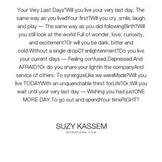"""Suzy Kassem - """"Your Very Last Days""""Will you live your very last day, The same way as you livedYour..."""". life, happiness, death, time, fear, dance, light, dying, living, joy, loneliness, regret, birth, lonely, childhood, days, cold, world, life-quotes, youth, attitude, spirit, dark, aging, wonder, service, curiosity, unity, day, misery, today, old-age, young, inner-peace, bitterness, wasted-time, bitter, love, old, afraid, depressed, scared, excitement, miserable, peace-of-mind, exploration…"""