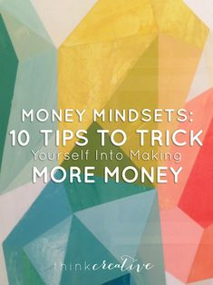 Money Mindsets: 10 Tips to Trick Yourself into Making More Money  |  Think Creative
