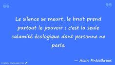 """""""Le silence se meurt, le bruit prend partout le pouvoir ; c'est la seule calamité écologique dont personne ne parle."""" Alain Finkielkraut"""