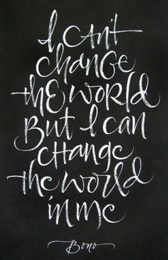 """""""I can't change the world / But I can change the world in me / Rejoice"""" -Bono"""