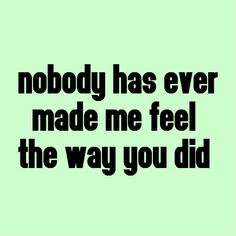 Nobody has ever made me feel the way you did
