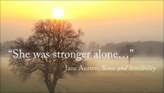 """""""She was stronger alone, and her own good sense so well supported her, that her firmness was as unshaken, her appearance of cheerfulness as invariable, as with regrets so poignant and so fresh, it was possible for them to be."""" - Sense and Sensibility, Jane Austen"""