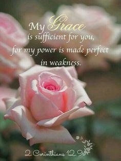 Maar Hij heeft tegen mij gezegd: Mijn genade is voor u genoeg, want Mijn kracht wordt in zwakheid volbracht. Daarom zal ik veel liever roemen in mijn zwakheden, opdat de kracht van Christus in mij komt wonen.