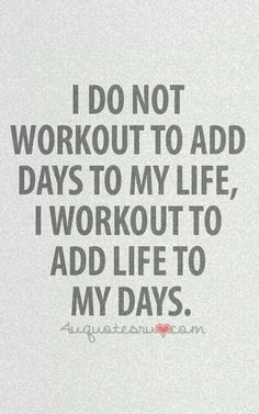 I do not workout to add days to my life, I workout to add life to my days #fitness #inspiration #workout