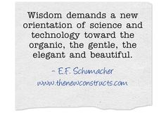 Wisdom demands a new orientation of science and technology toward the organic, the gentle, the elegant and beautiful.
