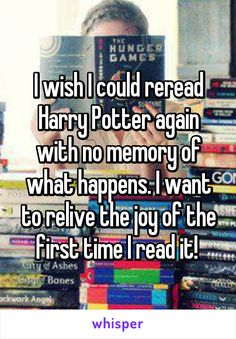 I wish I could reread Harry Potter again with no memory of what happens. I want to relive the joy of the first time I read it!