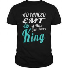 ADVANCED EMT A TITLE JUST ABOVE KING T-Shirts, Hoodies, Sweatshirts, Tee Shirts (22.99$ ==► Shopping Now!)