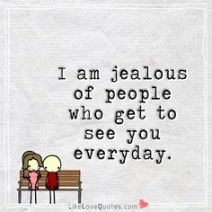 I am jealous of people who get to see you everyday. - I'm jealous too. The longest hour was watching you at the last meeting and knowing I c talk to you. Sweet Love Quotes, Romantic Love Quotes, Love Quotes For Him, Wife Quotes, Crush Quotes, Forever Love Quotes, I Am Jealous, Reality Quotes, My Guy