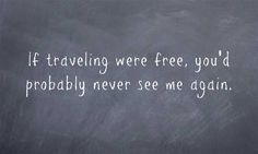 If traveling were free, you'd probably never see me again.