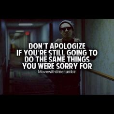 Quote - Don't apologize of you're going to keep doing the same things you are sorry for now.