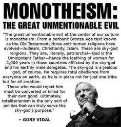 Monotheism: the great unmentionable evil. -Gore Vidal http://www.pinterest.com/pin/329466528962165866/ http://www.pinterest.com/pin/329466528962188009/ http://www.pinterest.com/pin/329466528962182649/ http://www.pinterest.com/pin/329466528962165863/ http://www.pinterest.com/pin/329466528962166175/ http://www.pinterest.com/pin/329466528962166309/ http://www.pinterest.com/hheretic/god-is-monopolized/