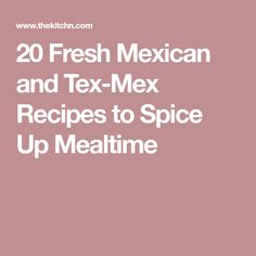 20 Fresh Mexican and Tex-Mex Recipes to Spice Up Mealtime