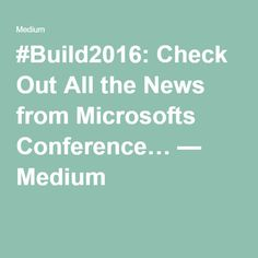 #Build2016: Check Out All the News from Microsofts Conference… — Medium