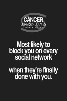 Cancer Zodiac Sign ♋ most likely to block you on every social network, when they're finally done with you.