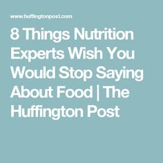 8 Things Nutrition Experts Wish You Would Stop Saying About Food   The Huffington Post