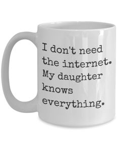 Funny Coffee mug - I don't need the internet. My daughter knows everything. - Sarcastic Coffee Mug