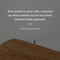 Život je beh k smrti; beh, v ktorom sa nikto nemôže ani len na chvíľu zastaviť alebo spomaliť. - Aurelius Augustinus #život #jedlo #smrt Samurai, Truths, Motivation, Quotes, Movie Posters, Life, Quotations, Film Poster, Quote