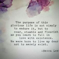 The purpose of this glorious life is not simply to endure it, but to soar, stumble and flourish as you learn to fall in love with existence. We were born to live my dear not to merely exist. - Becca Lee