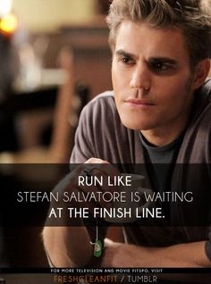 Run like Stefan Salvatore is waiting at the finish line.