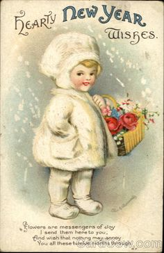 Hearty New Year Wishes  Flowers are messengers of Joy I send them here to you, And wish that nothing may annoy You all these twelve months through.  ~Ellen Clapsaddle~