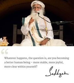 Whatever happens, the question is, are you becoming a better human being- more stable, more joyful, more clear within yourself? @SadhguruJV