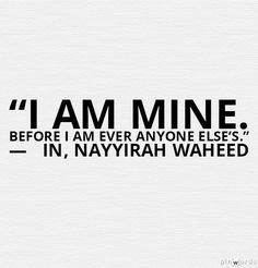 """""""i am mine. before i am ever anyone else's."""" —   in, nayyirah waheed"""