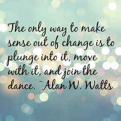 The only way to make sense out of change is to plunge into it, move with it, and join the dance. - Alan W. Watts