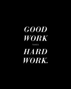 Good work takes hard work.