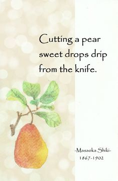 Cutting a pear, sweet drops drip from the knife. Japanese Haiku, Japanese Poem, Japanese Art, Very Short Poems, Poetry Famous, Interesting Quotes, Spoken Word, Poetry Quotes, True Words