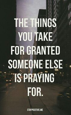 """""""the things you take for granted, someone else is praying for"""""""