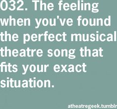 The feeling when you've found the perfect musical theatre song that fits your exact situation.
