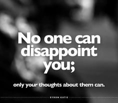 No one can disappoint you; only your thoughts about them can. Something to think about! Wisdom Quotes, Words Quotes, Quotes To Live By, Ego Quotes, Byron Katie, Motivational Quotes, Inspirational Quotes, A Course In Miracles, The Words