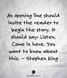 An opening line should invite the reader to begin the story. It should say: Listen. Come in here. You want to know about this. - Stephen King