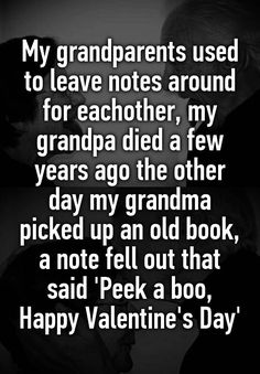 """My grandparents used to leave notes around for eachother, my grandpa died a few years ago the other day my grandma picked up an old book, a note fell out that said 'Peek a boo, Happy Valentine's Day'"""
