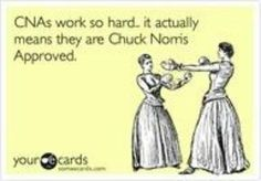 CNAs are Chuck Norris Approved. Lol