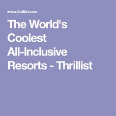 The World's Coolest All-Inclusive Resorts - Thrillist