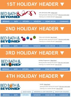Bed Bath & Beyond >> sent 11/2012 >> Holiday headers are a great way to inject some seasonal flair into your email template. Rather than a single holiday header, Bed Bath & Beyond created four and rotated them throughout the holiday season. –Chad White, Principal of Marketing Research
