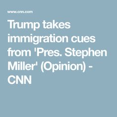 Trump takes immigration cues from 'Pres. Stephen Miller' (Opinion) - CNN
