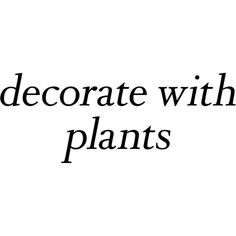 Decorate With Plants Text ❤ liked on Polyvore featuring words, text, backgrounds, quotes, phrase and saying