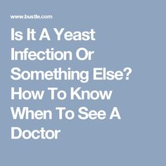 Is It A Yeast Infection Or Something Else? How To Know When To See A Doctor