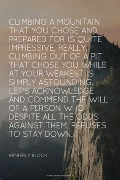 Climbing a mountain that you chose and prepared for is quite impressive, really. Climbing out of a pit that chose you while at your weakest is simply astounding. Let's acknowledge and commend the will of a person who despite all the odds against them, refuses to stay down. - Kimberly Block | Kimberly made this with Spoken.ly: