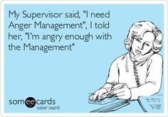 """Free and Funny Workplace Ecard: My Supervisor said, """"I need Anger Management"""", I told her, """"I'm angry enough with the Management"""" Create and send your own custom Workplace ecard. Office Humor, Work Humor, Cute Quotes, Funny Quotes, Minions, Hate My Job, Lol, Sarcasm Humor, Funny Cards"""