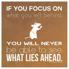 """""""If you focus on what you left behind, you will never be able to see what lies ahead."""" - Ratatouille"""