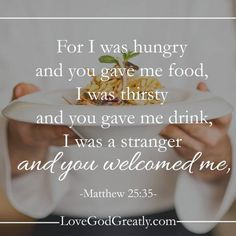 Matthew 25:35-36 (ESV)  35 For I was hungry and you gave me food, I was thirsty and you gave me drink, I was a stranger and you welcomed me, 36 I was naked and you clothed me, I was sick and you visited me, I was in prison and you came to me.' .