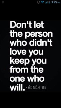Don't let the person that didn't love you, keep you from the person that will.