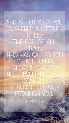 And after you have suffered a little while, The God of all grace, who has called you to His eternal glory in Cherist, will Himself restore, conform, strengthen and establish you. 1 Peter 5:10