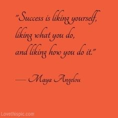 """Success is liking yourself, liking what you do, and liking how you do it.""  - Maya Angelou      (@ love this pic)"