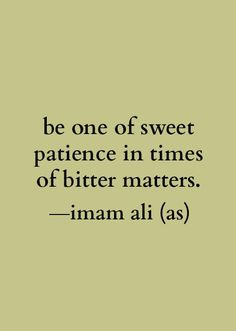 """Be one of sweet patience in times of bitter matters."" -Imam Ali (AS). Al-Sabrol Jameel"