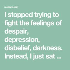 I stopped trying to fight the feelings of despair, depression, disbelief, darkness. Instead, I just sat with them, looked into them, and let them speak to me. And when I did so, I realized that I needed to accept my limitations. I needed to accept what lays beyond my control. I needed to accept that I don't control the outcome. To come to terms with the grief of that acceptance.
